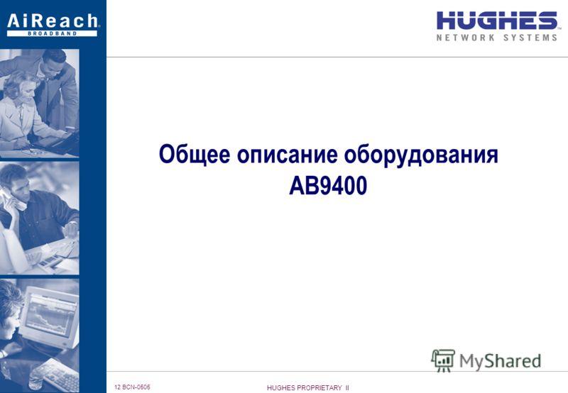 HUGHES PROPRIETARY II 12 BCN-0505 Общее описание оборудования AB9400