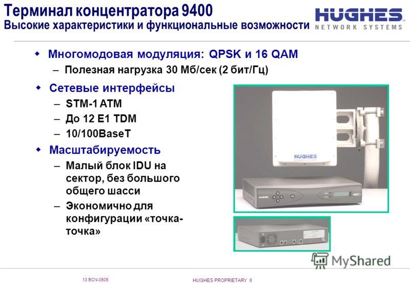 HUGHES PROPRIETARY II 13 BCN-0505 Терминал концентратора 9400 Высокие характеристики и функциональные возможности Многомодовая модуляция: QPSK и 16 QAM –Полезная нагрузка 30 Мб/сек (2 бит/Гц) Сетевые интерфейсы –STM-1 ATM –До 12 E1 TDM –10/100BaseT М