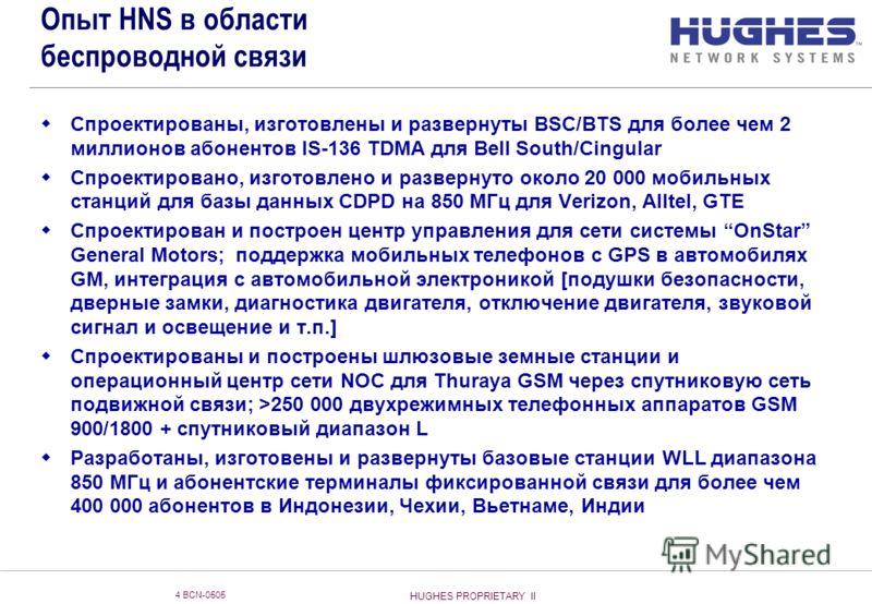 HUGHES PROPRIETARY II 4 BCN-0505 Опыт HNS в области беспроводной связи Спроектированы, изготовлены и развернуты BSC/BTS для более чем 2 миллионов абонентов IS-136 TDMA для Bell South/Cingular Спроектировано, изготовлено и развернуто около 20 000 моби