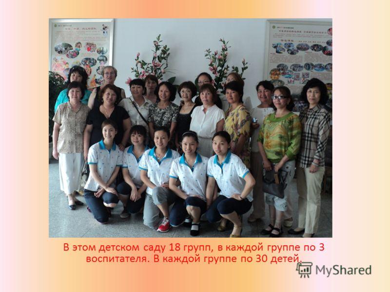 В этом детском саду 18 групп, в каждой группе по 3 воспитателя. В каждой группе по 30 детей.