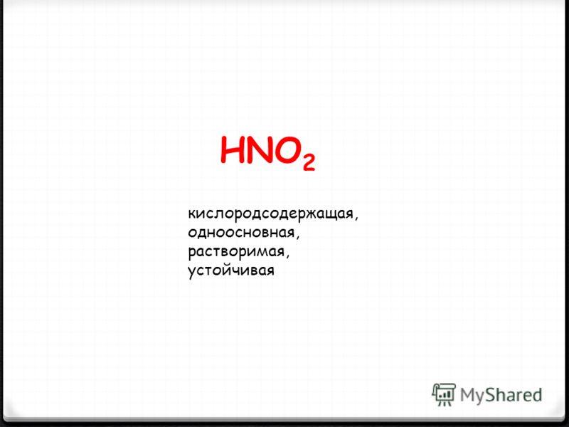 HNO 2 кислородсодержащая, одноосновная, растворимая, устойчивая