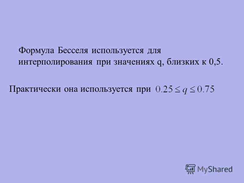 Формула Бесселя используется для интерполирования при значениях q, близких к 0,5. Практически она используется при