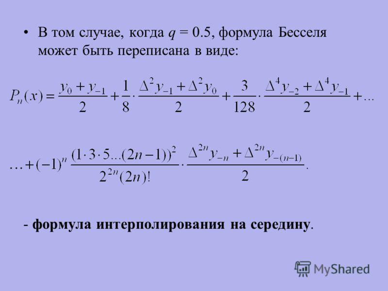 В том случае, когда q = 0.5, формула Бесселя может быть переписана в виде: - формула интерполирования на середину.