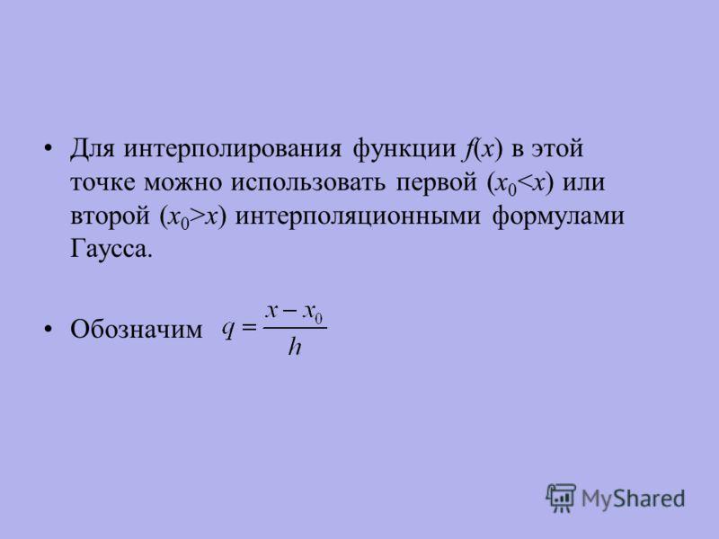 Для интерполирования функции f(x) в этой точке можно использовать первой (х 0 x) интерполяционными формулами Гаусса. Обозначим