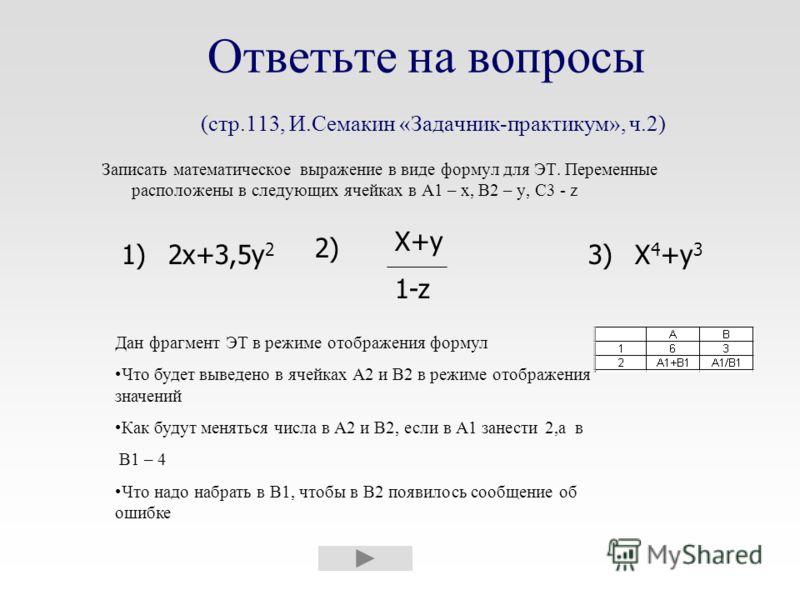 Ответьте на вопросы (стр.113, И.Семакин «Задачник-практикум», ч.2) Записать математическое выражение в виде формул для ЭТ. Переменные расположены в следующих ячейках в A1 – x, B2 – y, C3 - z 1)1)3) 2) 2x+3,5y 2 X+y 1-z X 4 +y 3 Дан фрагмент ЭТ в режи