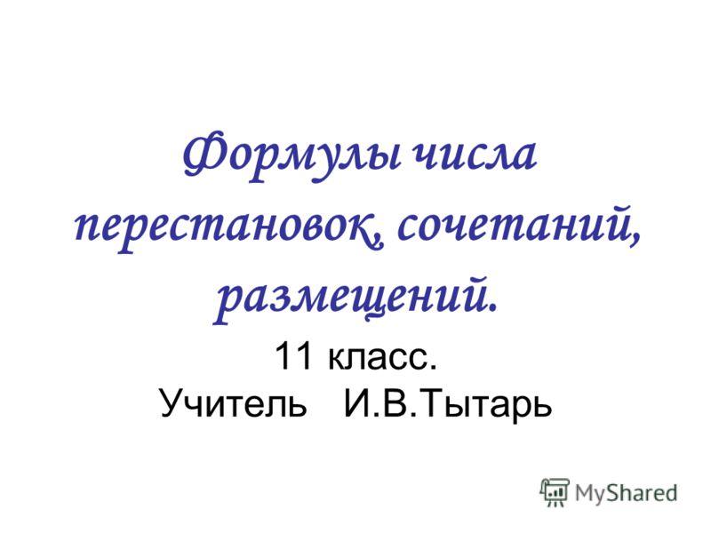 Формулы числа перестановок, сочетаний, размещений. 11 класс. Учитель И.В.Тытарь