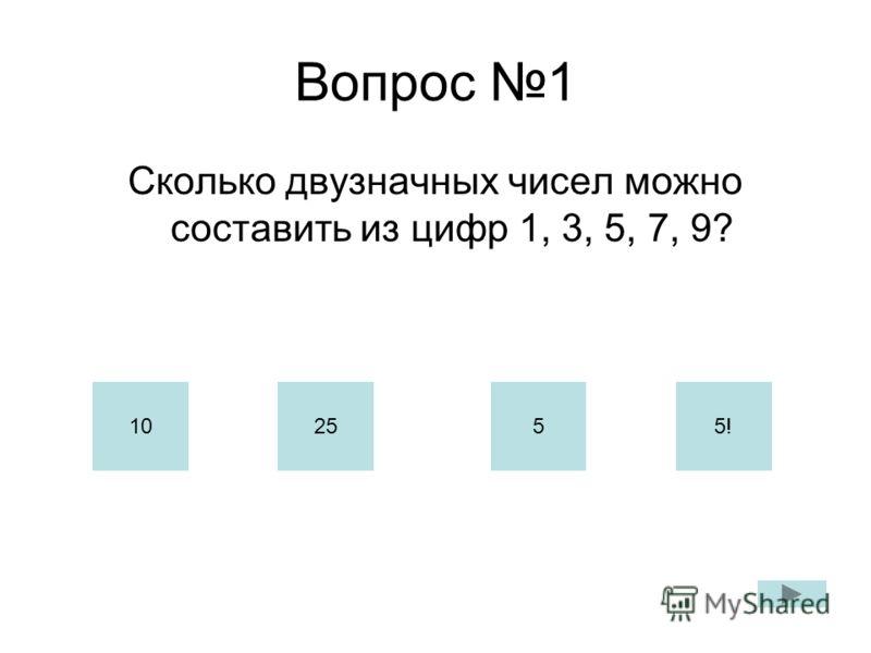 Вопрос 1 Сколько двузначных чисел можно составить из цифр 1, 3, 5, 7, 9? 102555!