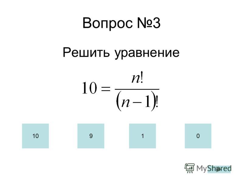 Вопрос 3 Решить уравнение 10910