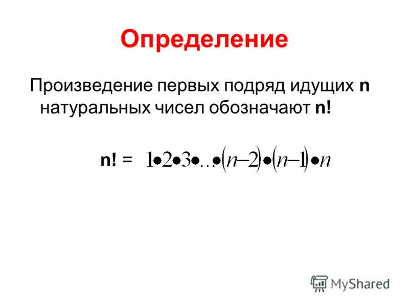 Определение Произведение первых подряд идущих n натуральных чисел обозначают n! n! =