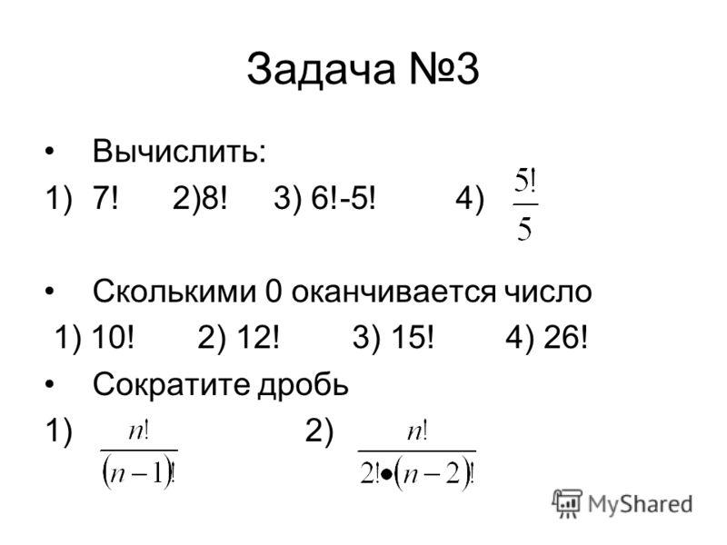 Задача 3 Вычислить: 1)7! 2)8! 3) 6!-5! 4) Сколькими 0 оканчивается число 1) 10! 2) 12! 3) 15! 4) 26! Сократите дробь 1) 2)