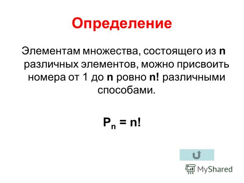 Определение Элементам множества, состоящего из n различных элементов, можно присвоить номера от 1 до n ровно n! различными способами. Р n = n!