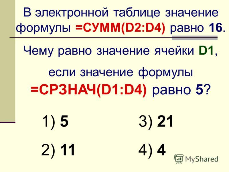 В электронной таблице значение формулы =СУММ(D2:D4) равно 16. Чему равно значение ячейки D1, если значение формулы =СРЗНАЧ(D1:D4) равно 5? 1) 5 2) 11 3) 21 4) 4