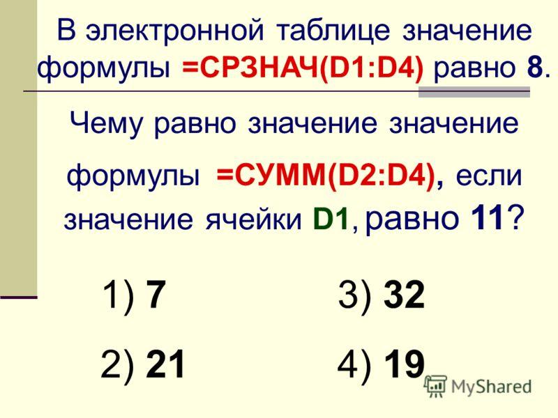 В электронной таблице значение формулы =СРЗНАЧ(D1:D4) равно 8. Чему равно значение значение формулы =СУММ(D2:D4), если значение ячейки D1, равно 11? 1) 7 2) 21 3) 32 4) 19
