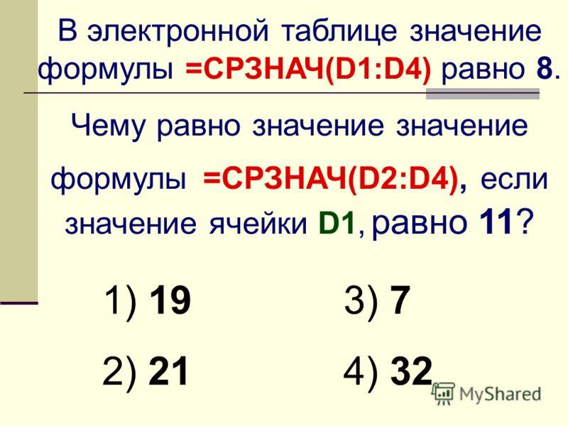 В электронной таблице значение формулы =СРЗНАЧ(D1:D4) равно 8. Чему равно значение значение формулы =СРЗНАЧ(D2:D4), если значение ячейки D1, равно 11? 1) 19 2) 21 3) 7 4) 32