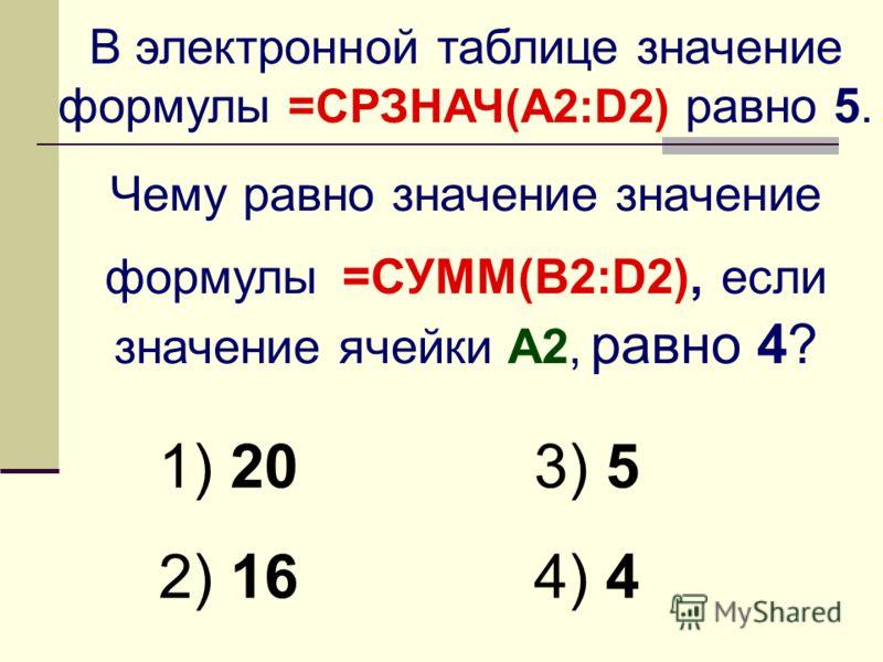 В электронной таблице значение формулы =СРЗНАЧ(A2:D2) равно 5. Чему равно значение значение формулы =СУММ(B2:D2), если значение ячейки A2, равно 4? 1) 20 2) 16 3) 5 4) 4
