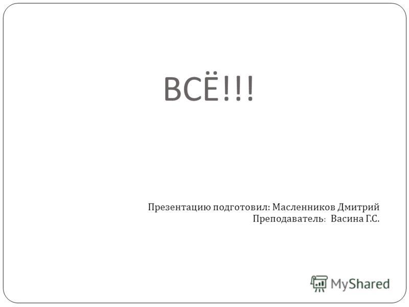 ВСЁ !!! Презентацию подготовил: Масленников Дмитрий Преподаватель : Васина Г.С.