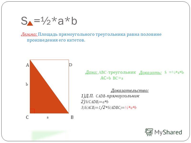 S =½*a*b Лемма : Площадь прямоугольного треугольника равна половине произведения его катетов. А D Дано: ABC- треугольник АС= b BC=a S =½*a*b Доказать: Доказательство: 1)Д.П. CADB- прямоугольник 2) S(CADB)=a*b 3)S(ACB)=1 /2 *S(ADBC)=½*a*b