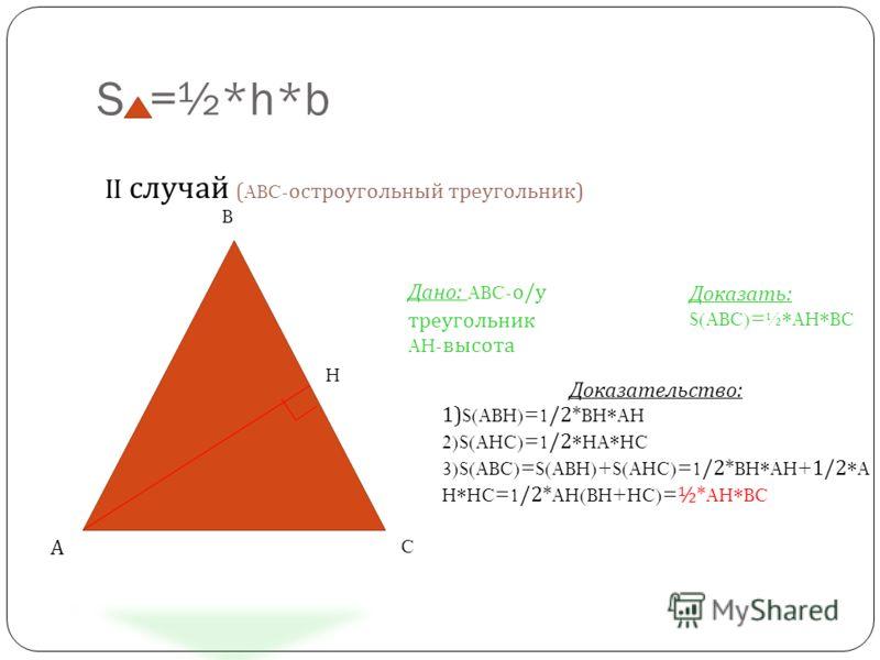 S =½*h*b II случай (ABC- остроугольный треугольник ) Дано: ABC- о/у треугольник AH- высота Доказать: S(ABC)=½*AH*BC Доказательство: 1) S(ABH)=1 /2* BH*AH 2)S(AHC)=1 /2 *HA*HC 3)S(ABC)=S(ABH)+S(AHC)=1 /2* BH*AH+ 1/2 *A H*HC=1 /2* AH(BH+HC)= ½* AH*BC