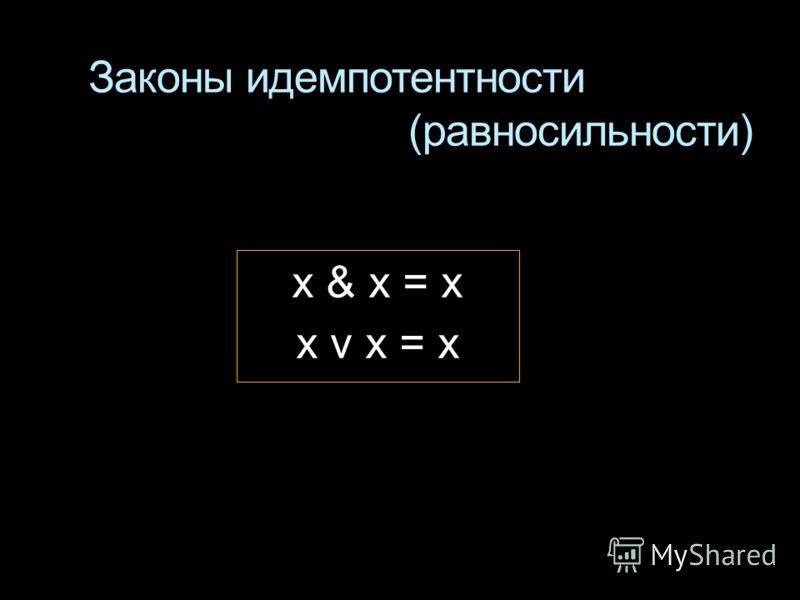 Законы идемпотентности (равносильности) x & x = x x v x = x