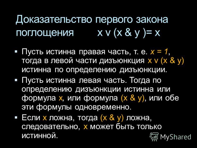 Доказательство первого закона поглощения x v (x & у )= x Пусть истинна правая часть, т. е. x = 1, тогда в левой части дизъюнкция x v (x & у) истинна по определению дизъюнкции. Пусть истинна левая часть. Тогда по определению дизъюнкции истинна или фор