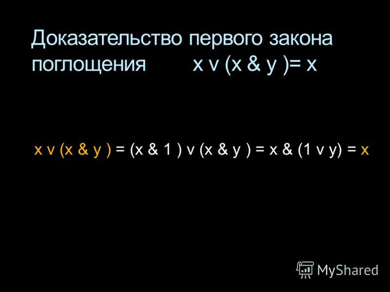Доказательство первого закона поглощения x v (x & у )= x x v (x & у ) = (x & 1 ) v (x & у ) = x & (1 v y) = x