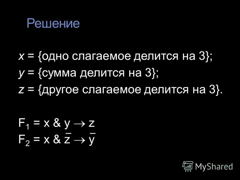 Решение x = {одно слагаемое делится на 3}; y = {сумма делится на 3}; z = {другое слагаемое делится на 3}. F 1 = x & y z F 2 = x & z y