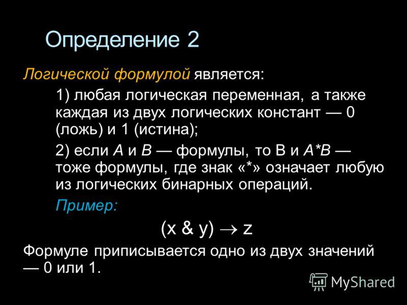 Определение 2 Логической формулой является: 1) любая логическая переменная, а также каждая из двух логических констант 0 (ложь) и 1 (истина); 2) если А и В формулы, то В и А*В тоже формулы, где знак «*» означает любую из логических бинарных операций.