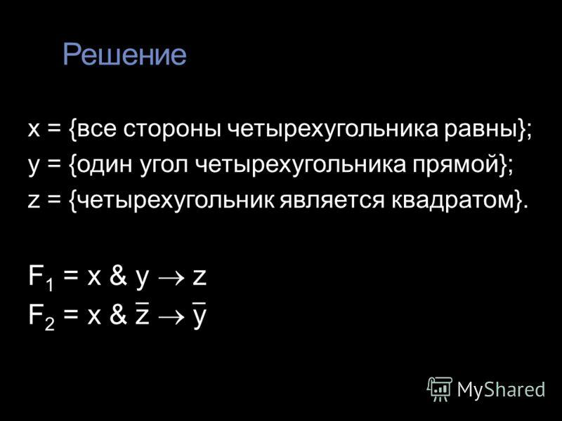 Решение x = {все стороны четырехугольника равны}; y = {один угол четырехугольника прямой}; z = {четырехугольник является квадратом}. F 1 = x & y z F 2 = x & z y