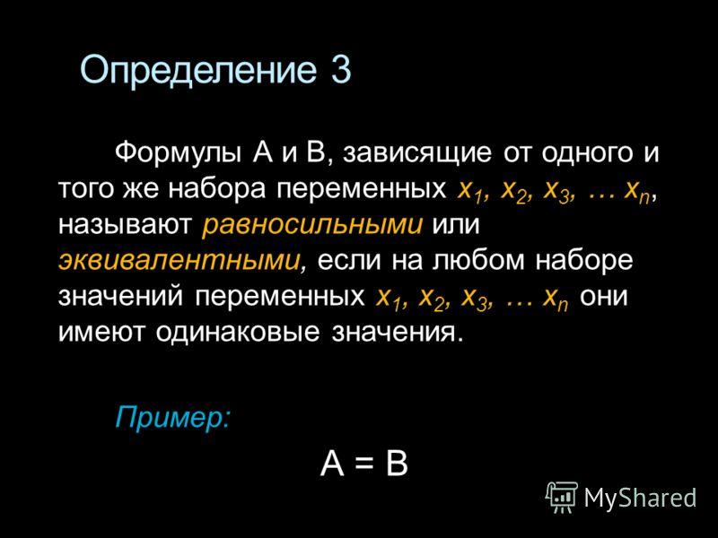 Определение 3 Формулы А и B, зависящие от одного и того же набора переменных x 1, х 2, х 3, … x n, называют равносильными или эквивалентными, если на любом наборе значений переменных x 1, х 2, х 3, … x n они имеют одинаковые значения. Пример: А = В