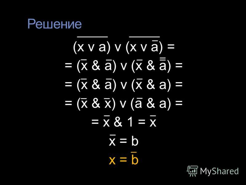 Решение (x v a) v (x v a) = = (x & a) v (x & a) = = (x & x) v (a & a) = = x & 1 = x x = b