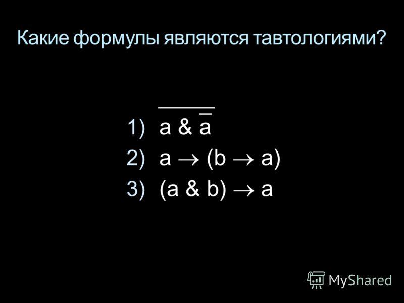 Какие формулы являются тавтологиями? 1) a & a 2) a (b a) 3) (a & b) a