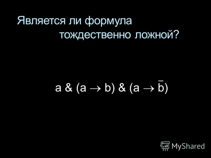 Является ли формула тождественно ложной? a & (a b) & (a b)