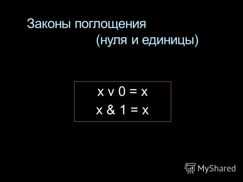 Законы поглощения (нуля и единицы) x v 0 = x x & 1 = x