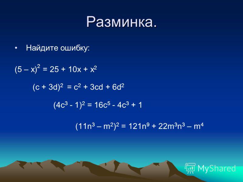 Разминка. Найдите ошибку: (5 – х) 2 = 25 + 10х + х 2 (с + 3d) 2 = с 2 + 3сd + 6d 2 (4c 3 - 1) 2 = 16c 5 - 4c 3 + 1 (11n 3 – m 2 ) 2 = 121n 9 + 22m 3 n 3 – m 4