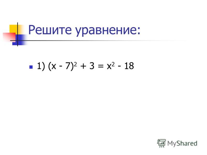Решите уравнение: 1) (х - 7) 2 + 3 = х 2 - 18