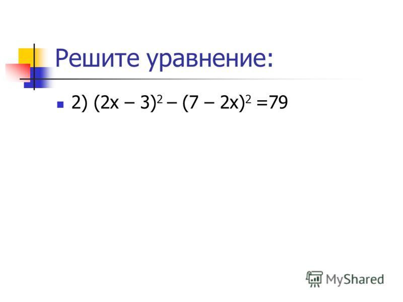 Решите уравнение: 2) (2х – 3) 2 – (7 – 2х) 2 =79