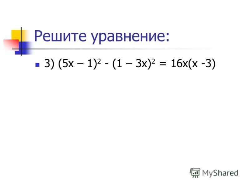 Решите уравнение: 3) (5х – 1) 2 - (1 – 3х) 2 = 16х(х -3)
