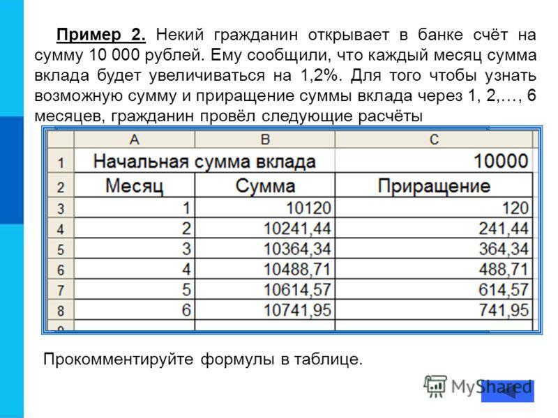 Пример 2. Некий гражданин открывает в банке счёт на сумму 10 000 рублей. Ему сообщили, что каждый месяц сумма вклада будет увеличиваться на 1,2%. Для того чтобы узнать возможную сумму и приращение суммы вклада через 1, 2,…, 6 месяцев, гражданин провё