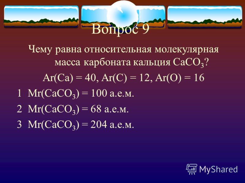 Вопрос 9 Чему равна относительная молекулярная масса карбоната кальция CaCO 3 ? Ar(Ca) = 40, Ar(C) = 12, Ar(O) = 16 1 Mr(CaCO 3 ) = 100 а.е.м. 2 Mr(CaCO 3 ) = 68 а.е.м. 3 Mr(CaCO 3 ) = 204 а.е.м.