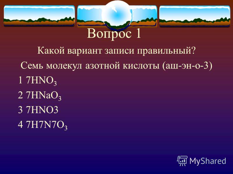 Вопрос 1 Какой вариант записи правильный? Семь молекул азотной кислоты (аш-эн-о-3) 1 7HNO 3 2 7HNaO 3 3 7HNO3 4 7H7N7O 3