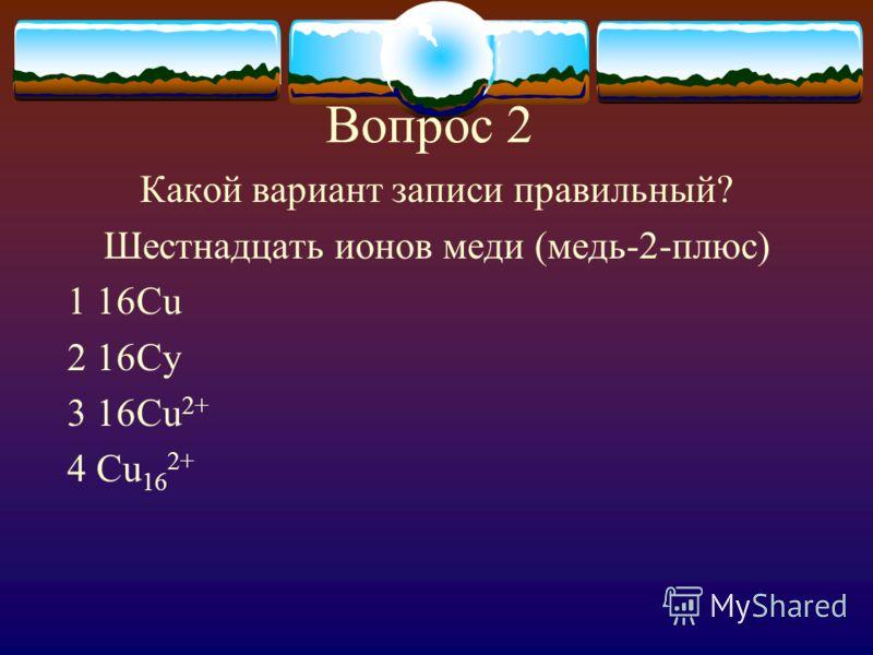 Вопрос 2 Какой вариант записи правильный? Шестнадцать ионов меди (медь-2-плюс) 1 16Cu 2 16Cy 3 16Cu 2+ 4 Cu 16 2+