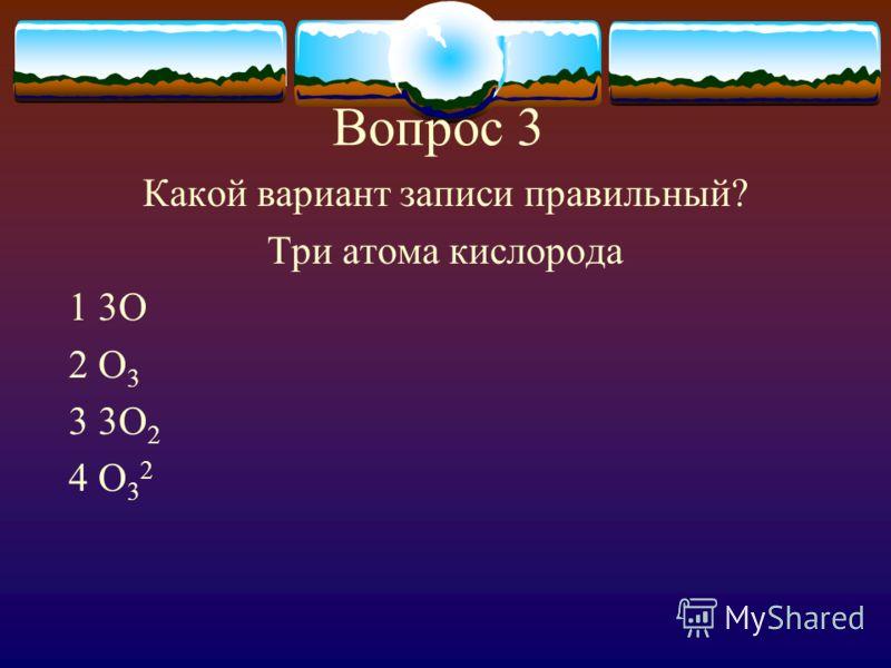 Вопрос 3 Какой вариант записи правильный? Три атома кислорода 1 3О 2 О 3 3 3О 2 4 О 3 2