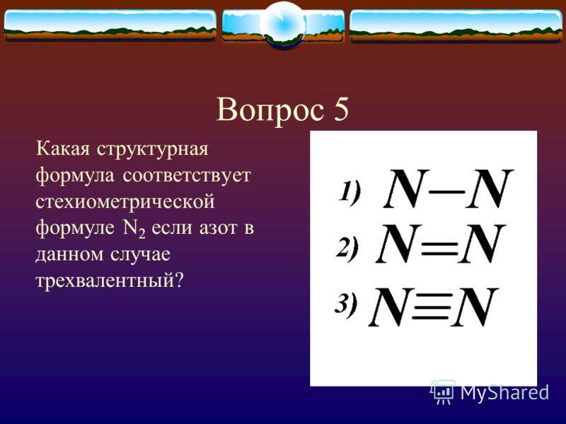 Вопрос 5 Какая структурная формула соответствует стехиометрической формуле N 2 если азот в данном случае трехвалентный?