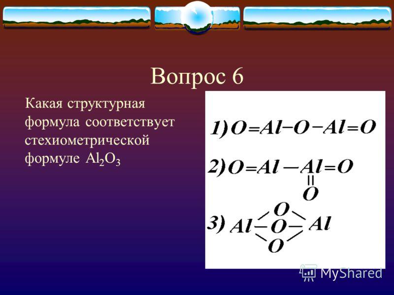 Вопрос 6 Какая структурная формула соответствует стехиометрической формуле Al 2 O 3