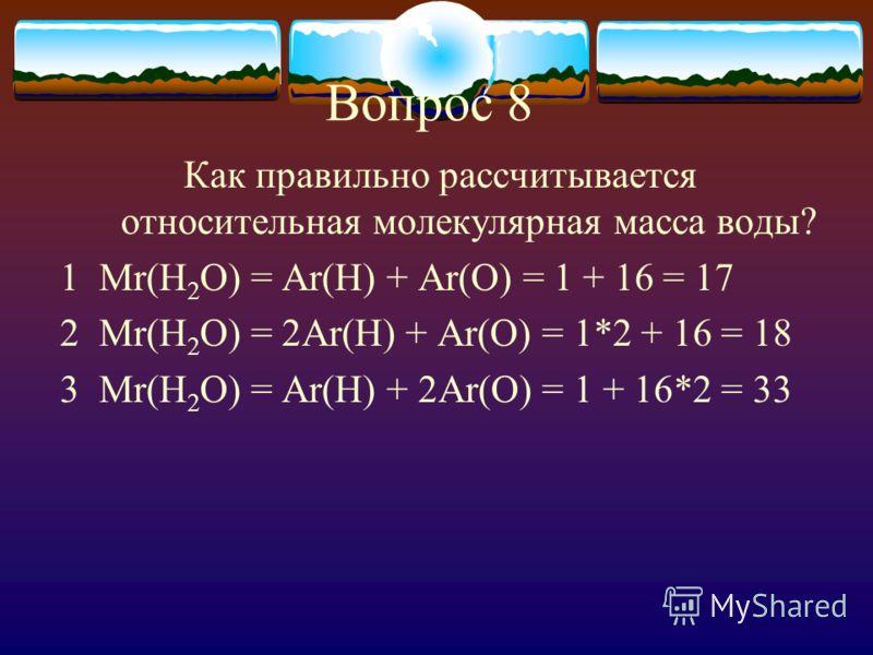 Вопрос 8 Как правильно рассчитывается относительная молекулярная масса воды? 1 Mr(H 2 O) = Ar(H) + Ar(O) = 1 + 16 = 17 2 Mr(H 2 O) = 2Ar(H) + Ar(O) = 1*2 + 16 = 18 3 Mr(H 2 O) = Ar(H) + 2Ar(O) = 1 + 16*2 = 33