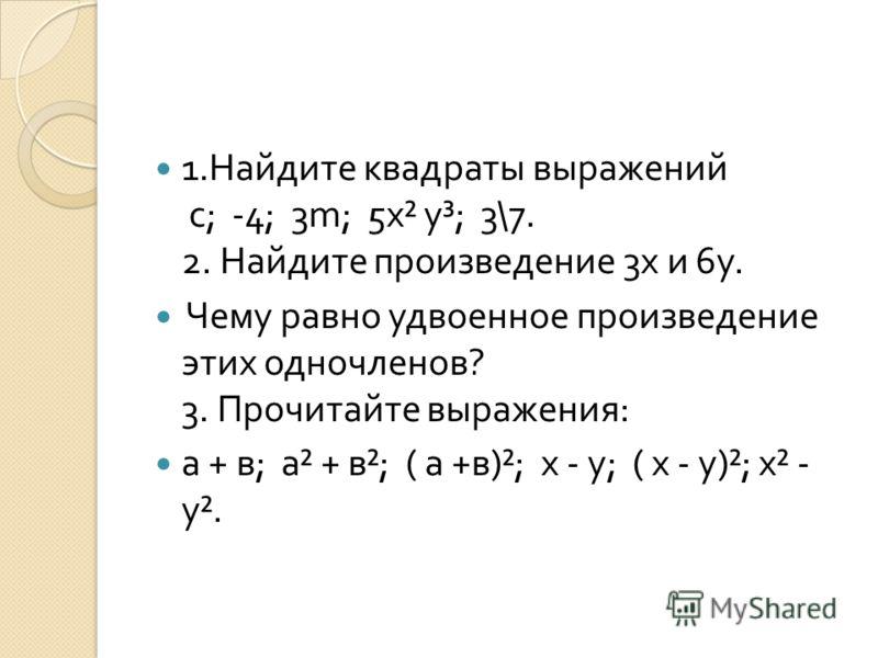 1. Найдите квадраты выражений с ; -4; 3m; 5 х ² у ³; 3\7. 2. Найдите произведение 3 х и 6 у. Чему равно удвоенное произведение этих одночленов ? 3. Прочитайте выражения : а + в ; а ² + в ²; ( а + в )²; х - у ; ( х - у )²; х ² - у ².
