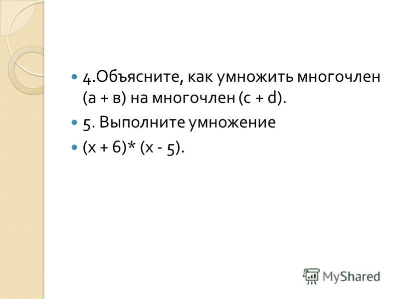 4. Объясните, как умножить многочлен ( а + в ) на многочлен (c + d). 5. Выполните умножение ( х + 6)* ( х - 5).