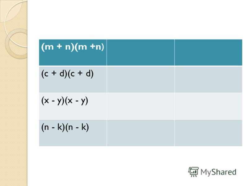 (m + n)(m +n) (c + d)(c + d) (x - y)(x - y) (n - k)(n - k)