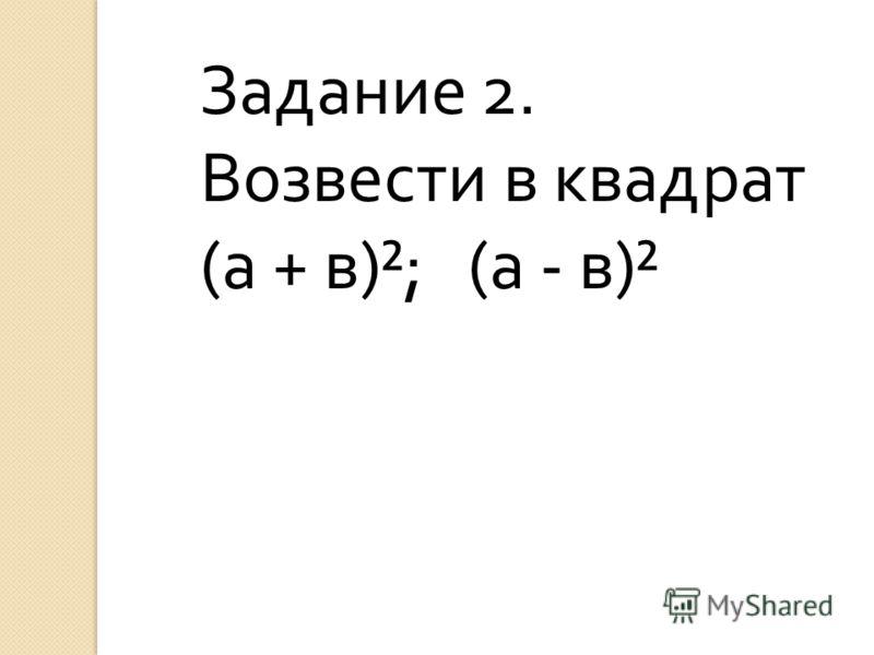 Задание 2. Возвести в квадрат (а + в)²; (а - в)²