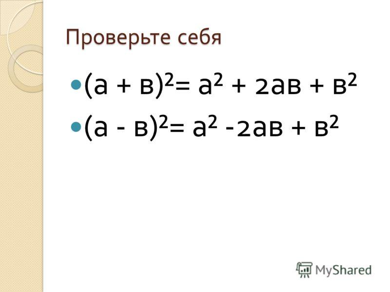 Проверьте себя ( а + в )²= а ² + 2 ав + в ² ( а - в )²= а ² -2 ав + в ²